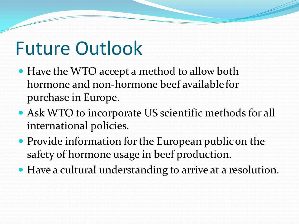Future Outlook Have the WTO accept a method to allow both hormone and non-hormone beef available for purchase in Europe.