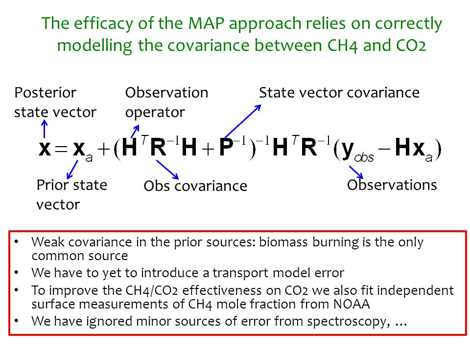 The efficacy of the MAP approach relies on correctly modelling the covariance between CH4 and CO2 Weak covariance in the prior sources: biomass burning is the only common source We have to yet to introduce a transport model error To improve the CH4/CO2 effectiveness on CO2 we also fit independent surface measurements of CH4 mole fraction from NOAA We have ignored minor sources of error from spectroscopy, … Prior state vector Posterior state vector Observation operator Obs covariance State vector covariance Observations