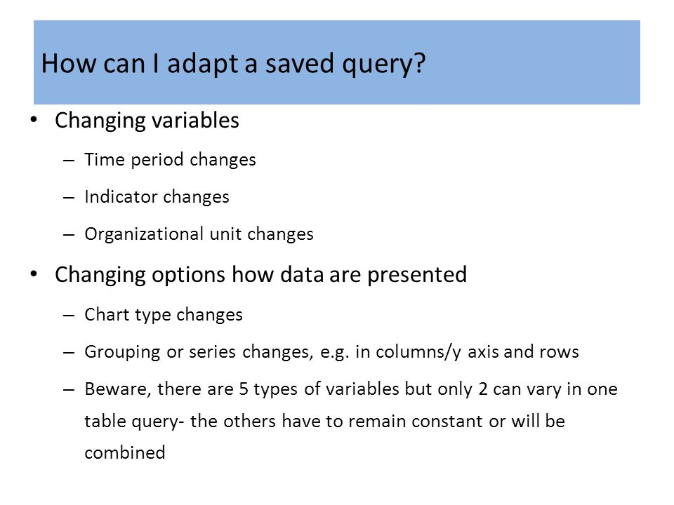 How can I adapt a saved query? Changing variables – Time period changes – Indicator changes – Organizational unit changes Changing options how data ar