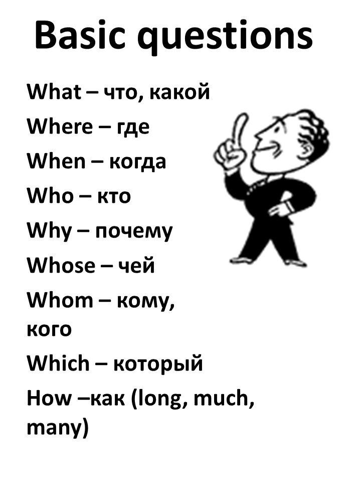 Basic questions What – что, какой Where – где When – когда Who – кто Why – почему Whose – чей Whom – кому, кого Which – который How –как (long, much, many)