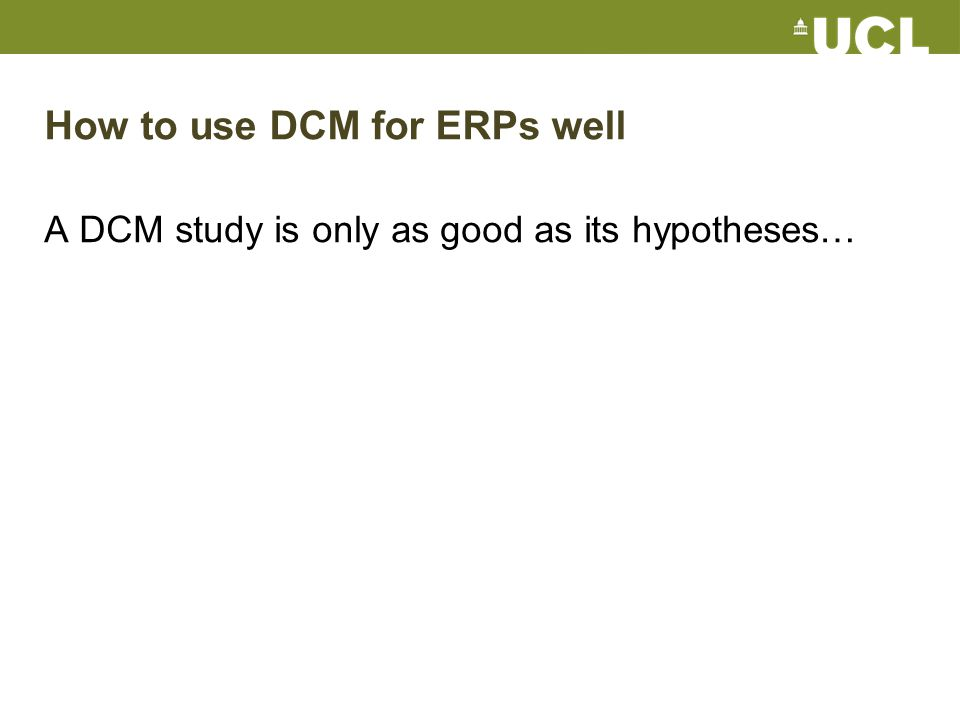 How to use DCM for ERPs well A DCM study is only as good as its hypotheses…