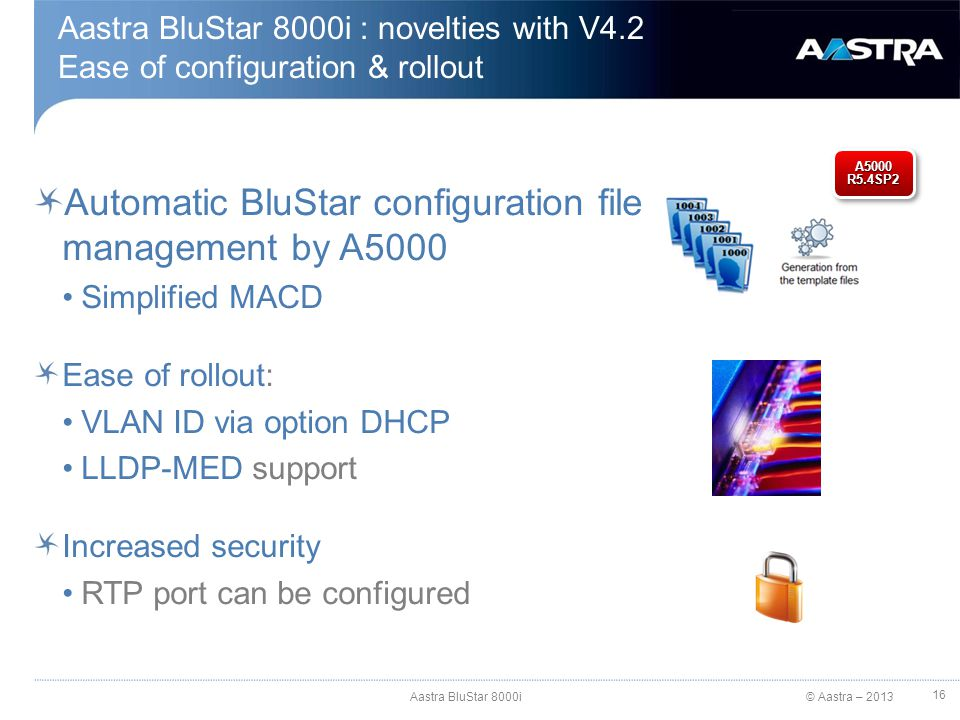 © Aastra – 2013 Aastra BluStar 8000i : novelties with V4.2 Ease of configuration & rollout Automatic BluStar configuration file management by A5000 Si