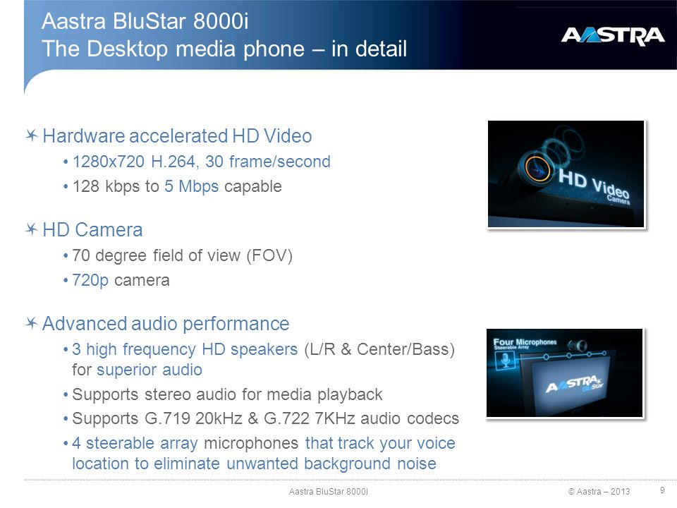 © Aastra – 2013 Aastra BluStar 8000i The Desktop media phone – in detail Aastra BluStar 8000i 9 Hardware accelerated HD Video 1280x720 H.264, 30 frame/second 128 kbps to 5 Mbps capable HD Camera 70 degree field of view (FOV) 720p camera Advanced audio performance 3 high frequency HD speakers (L/R & Center/Bass) for superior audio Supports stereo audio for media playback Supports G.719 20kHz & G.722 7KHz audio codecs 4 steerable array microphones that track your voice location to eliminate unwanted background noise