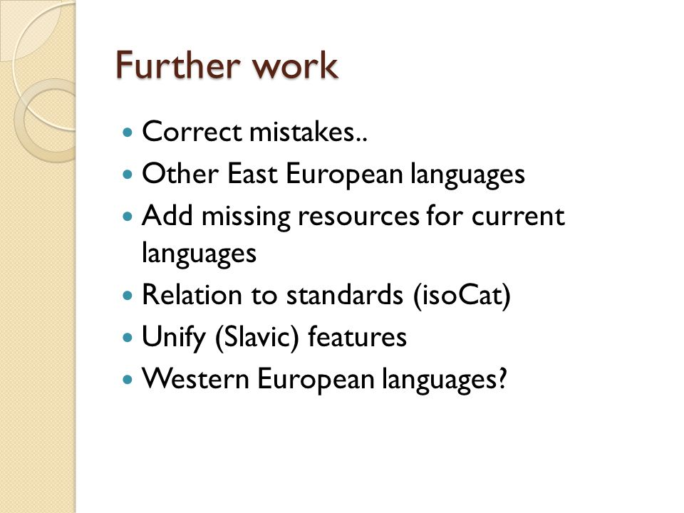 Further work Correct mistakes.. Other East European languages Add missing resources for current languages Relation to standards (isoCat) Unify (Slavic