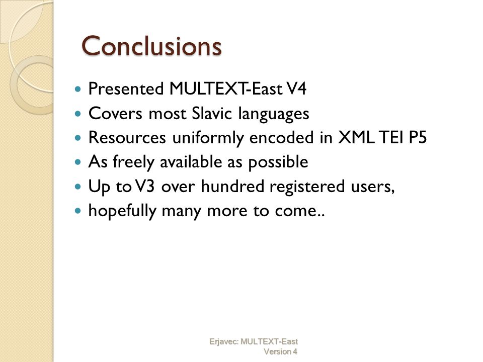 Conclusions Presented MULTEXT-East V4 Covers most Slavic languages Resources uniformly encoded in XML TEI P5 As freely available as possible Up to V3 over hundred registered users, hopefully many more to come..