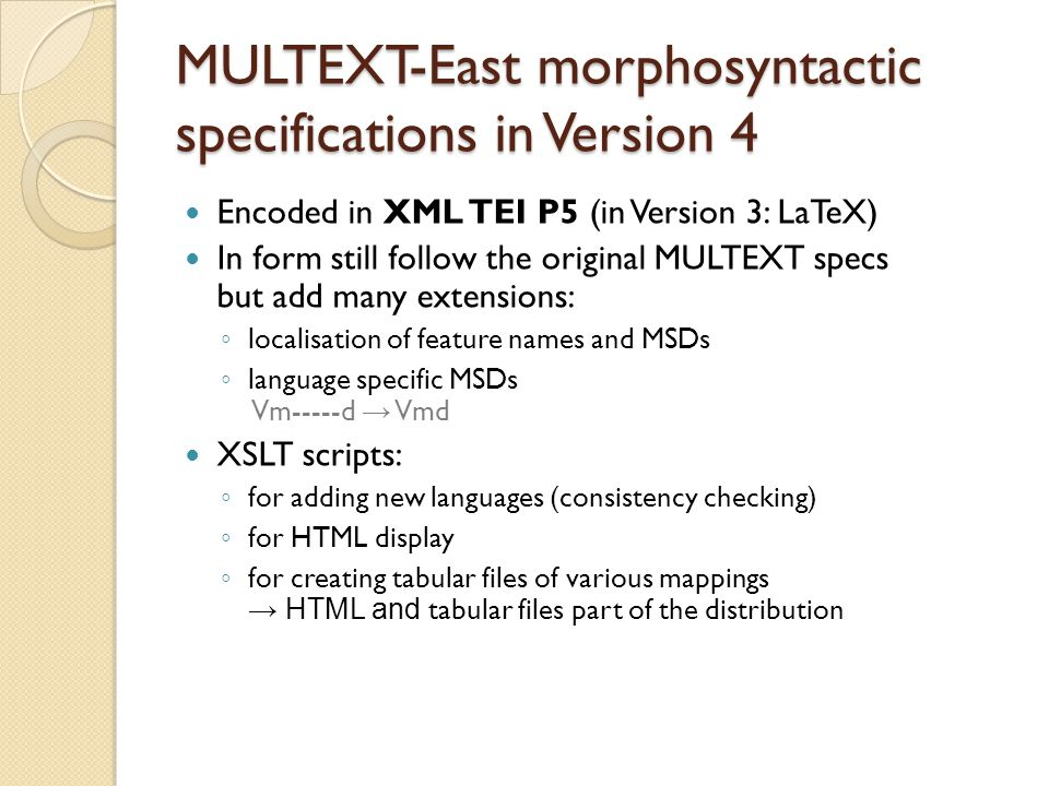MULTEXT-East morphosyntactic specifications in Version 4 Encoded in XML TEI P5 (in Version 3: LaTeX) In form still follow the original MULTEXT specs but add many extensions: ◦ localisation of feature names and MSDs ◦ language specific MSDs Vm-----d → Vmd XSLT scripts: ◦ for adding new languages (consistency checking) ◦ for HTML display ◦ for creating tabular files of various mappings → HTML and tabular files part of the distribution