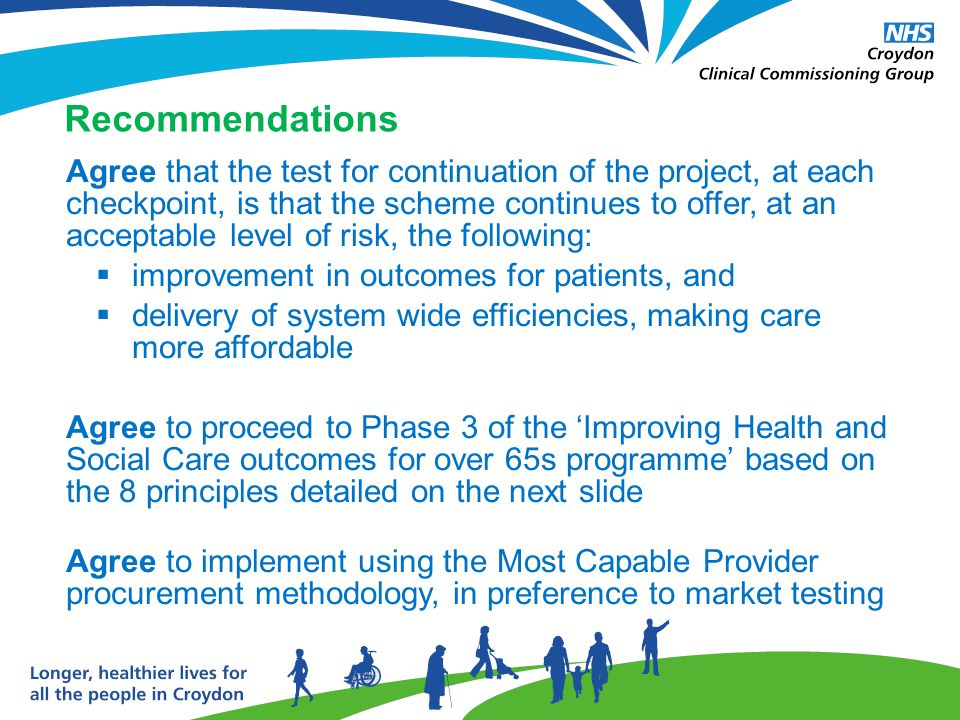 Recommendations Agree that the test for continuation of the project, at each checkpoint, is that the scheme continues to offer, at an acceptable level of risk, the following:  improvement in outcomes for patients, and  delivery of system wide efficiencies, making care more affordable Agree to proceed to Phase 3 of the 'Improving Health and Social Care outcomes for over 65s programme' based on the 8 principles detailed on the next slide Agree to implement using the Most Capable Provider procurement methodology, in preference to market testing