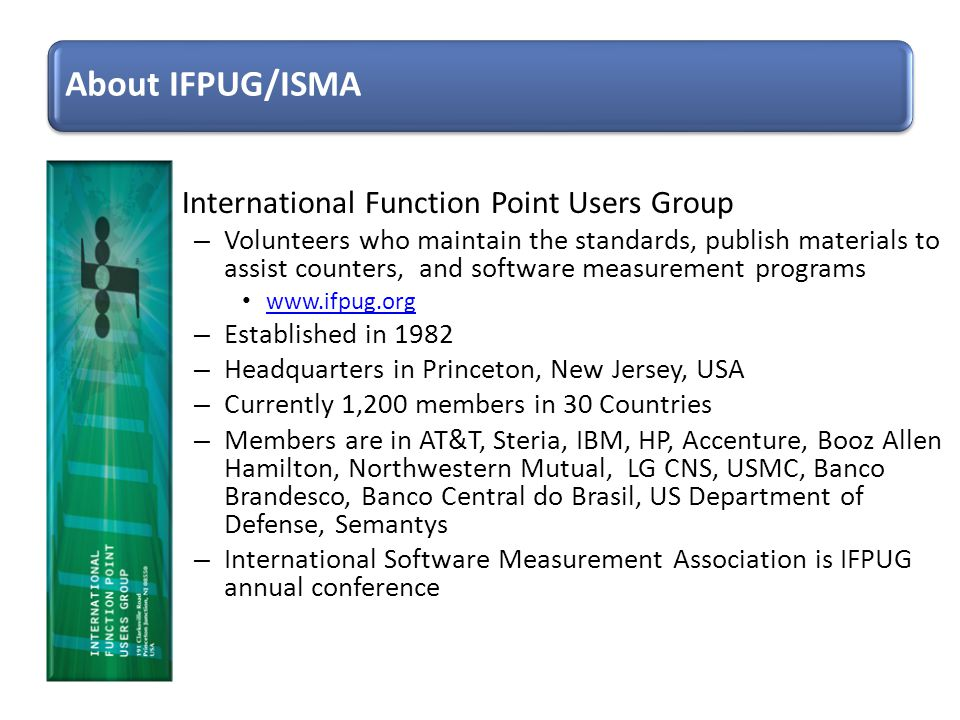 International Function Point Users Group – Volunteers who maintain the standards, publish materials to assist counters, and software measurement progr