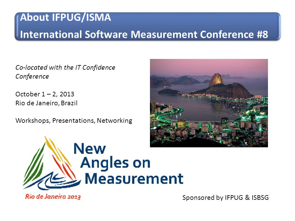 Sponsored by IFPUG & ISBSG Co-located with the IT Confidence Conference October 1 – 2, 2013 Rio de Janeiro, Brazil Workshops, Presentations, Networkin