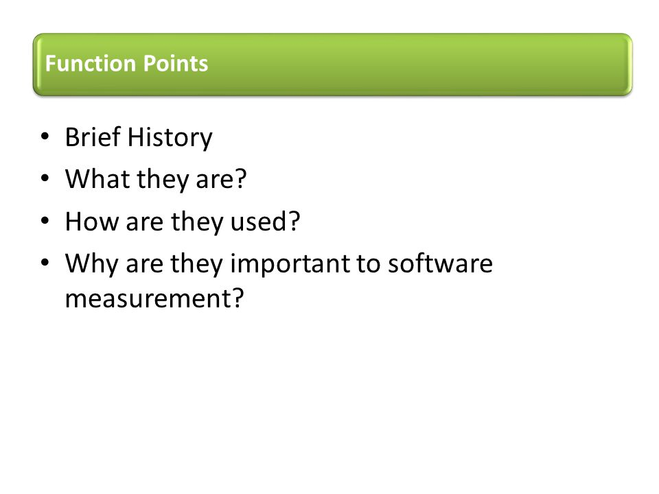Brief History What they are? How are they used? Why are they important to software measurement? Function Points