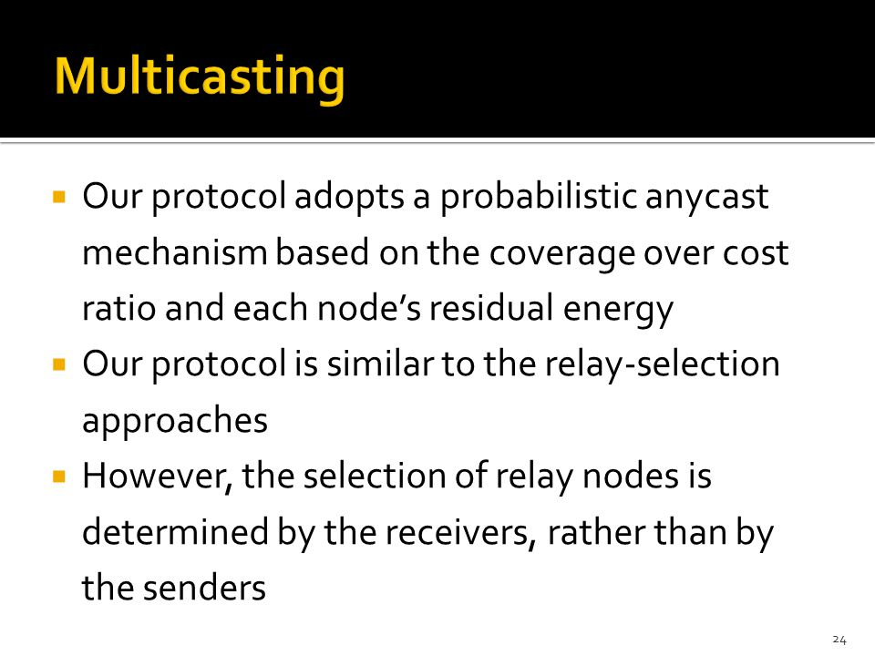  Our protocol adopts a probabilistic anycast mechanism based on the coverage over cost ratio and each node's residual energy  Our protocol is similar to the relay-selection approaches  However, the selection of relay nodes is determined by the receivers, rather than by the senders 24