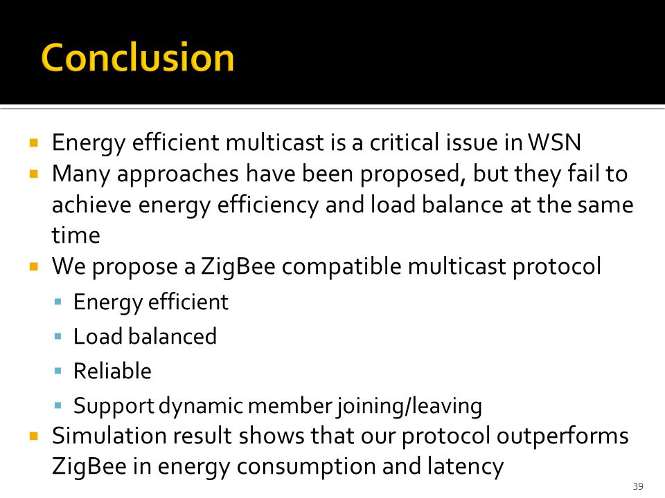  Energy efficient multicast is a critical issue in WSN  Many approaches have been proposed, but they fail to achieve energy efficiency and load balance at the same time  We propose a ZigBee compatible multicast protocol  Energy efficient  Load balanced  Reliable  Support dynamic member joining/leaving  Simulation result shows that our protocol outperforms ZigBee in energy consumption and latency 39