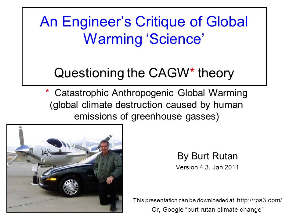 An Engineer's Critique of Global Warming 'Science' Questioning the CAGW* theory By Burt Rutan Version 4.3, Jan 2011 This presentation can be downloaded at http://rps3.com/ Or, Google burt rutan climate change * Catastrophic Anthropogenic Global Warming (global climate destruction caused by human emissions of greenhouse gasses)