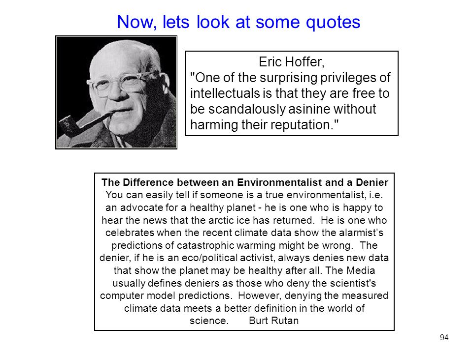Eric Hoffer, One of the surprising privileges of intellectuals is that they are free to be scandalously asinine without harming their reputation. Now, lets look at some quotes 94 The Difference between an Environmentalist and a Denier You can easily tell if someone is a true environmentalist, i.e.