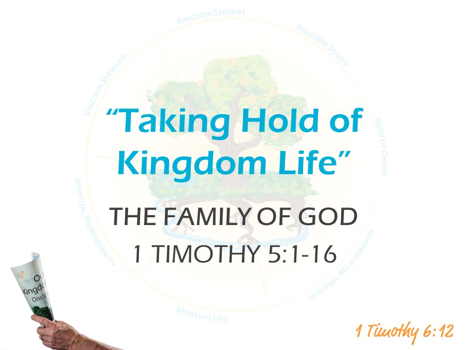 Taking Hold of Kingdom Life THE FAMILY OF GOD 1 TIMOTHY 5:1-16