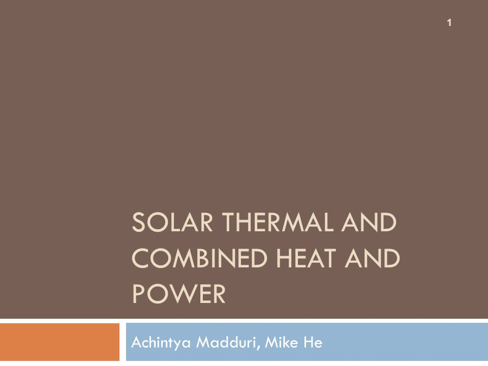 SOLAR THERMAL AND COMBINED HEAT AND POWER Achintya Madduri, Mike He 1