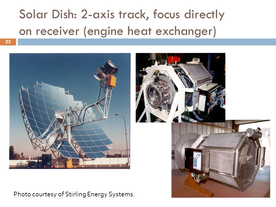 Solar Dish: 2-axis track, focus directly on receiver (engine heat exchanger) Photo courtesy of Stirling Energy Systems. 23