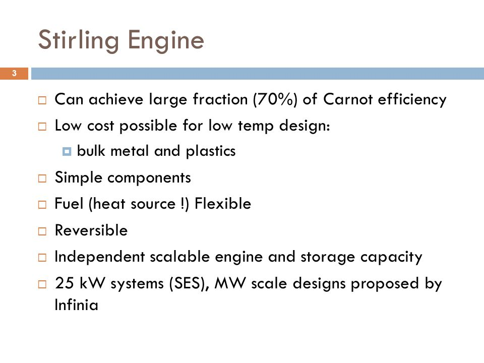 Stirling Engine  Can achieve large fraction (70%) of Carnot efficiency  Low cost possible for low temp design:  bulk metal and plastics  Simple co