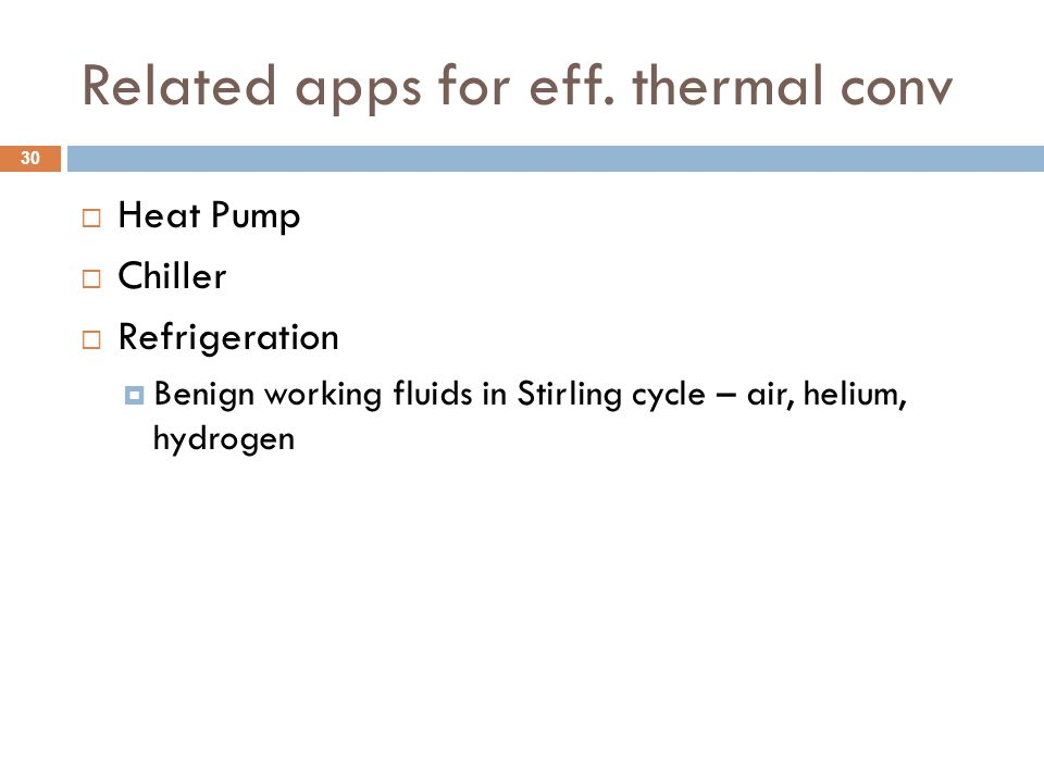 Related apps for eff. thermal conv  Heat Pump  Chiller  Refrigeration  Benign working fluids in Stirling cycle – air, helium, hydrogen 30