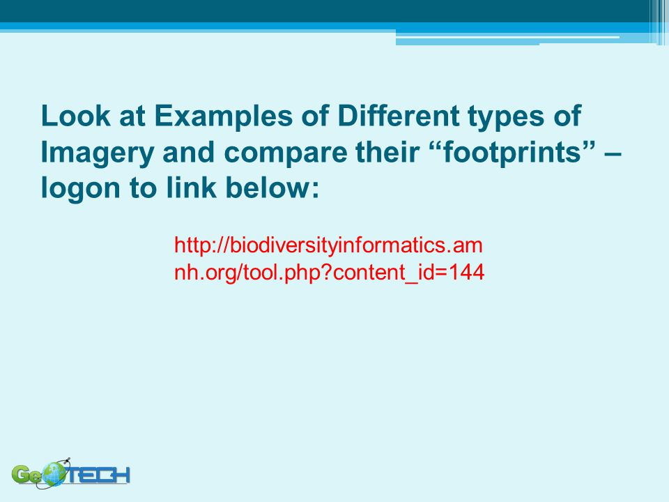 Look at Examples of Different types of Imagery and compare their footprints – logon to link below: http://biodiversityinformatics.am nh.org/tool.php?content_id=144