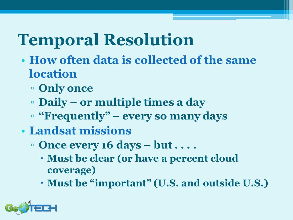 """Temporal Resolution How often data is collected of the same location ▫Only once ▫Daily – or multiple times a day ▫""""Frequently"""" – every so many days La"""