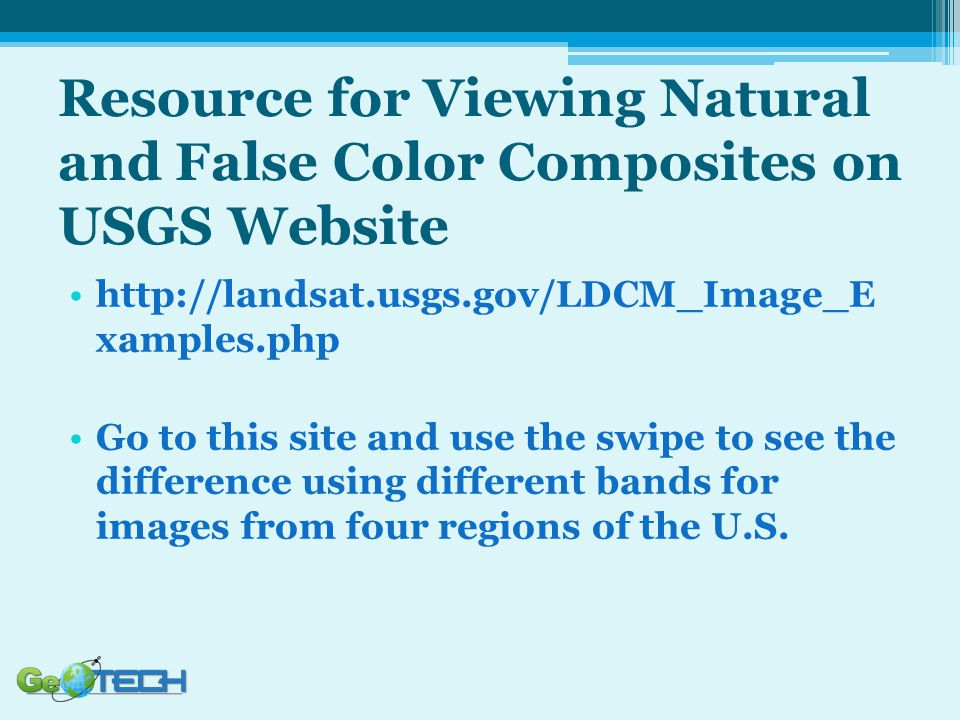 Resource for Viewing Natural and False Color Composites on USGS Website http://landsat.usgs.gov/LDCM_Image_E xamples.php Go to this site and use the swipe to see the difference using different bands for images from four regions of the U.S.