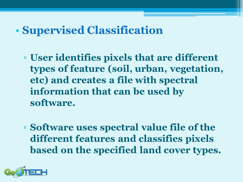 Supervised Classification ▫User identifies pixels that are different types of feature (soil, urban, vegetation, etc) and creates a file with spectral information that can be used by software.