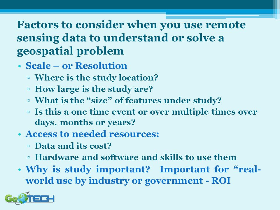 Factors to consider when you use remote sensing data to understand or solve a geospatial problem Scale – or Resolution ▫Where is the study location? ▫