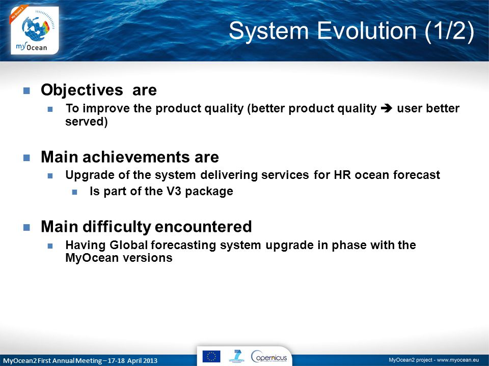 System Evolution (2/2) MyOcean2 First Annual Meeting – 17-18 April 2013 n V3: n implement a new release of the global system at 1/12° n almost finished, service starts on April 23 rd, 2013 (V3) n between V3 and V4 (V3.1) n Upgrade global reanalysis (integration is ongoing) n Upgrade the observation based product (upgrade developed) n Upgrade as required the systems n V4: n Upgrade BGC to increased horizontal resolution (1°  1/4°) n Risky issue n Incorporate coupled ¼° product into the catalogue (developed within WP19 by the Met Office)