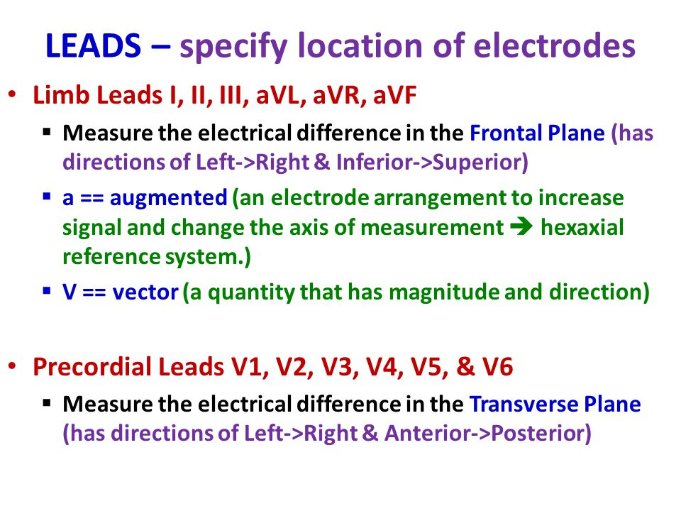 LEADS – specify location of electrodes Limb Leads I, II, III, aVL, aVR, aVF  Measure the electrical difference in the Frontal Plane (has directions o