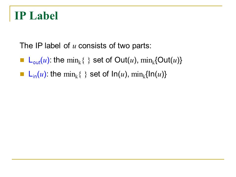 IP Label The IP label of u consists of two parts: L out ( u ): the min k { } set of Out( u ), min k {Out( u )} L in ( u ): the min k { } set of In( u ), min k {In( u )}