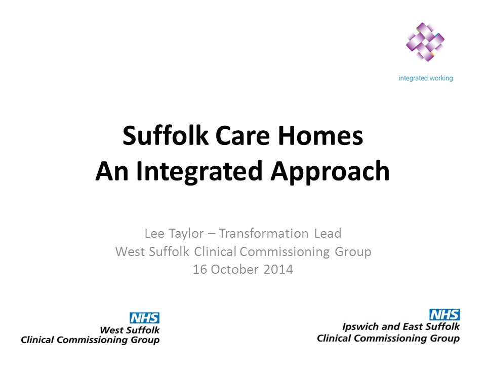 Suffolk Care Homes An Integrated Approach Lee Taylor – Transformation Lead West Suffolk Clinical Commissioning Group 16 October 2014