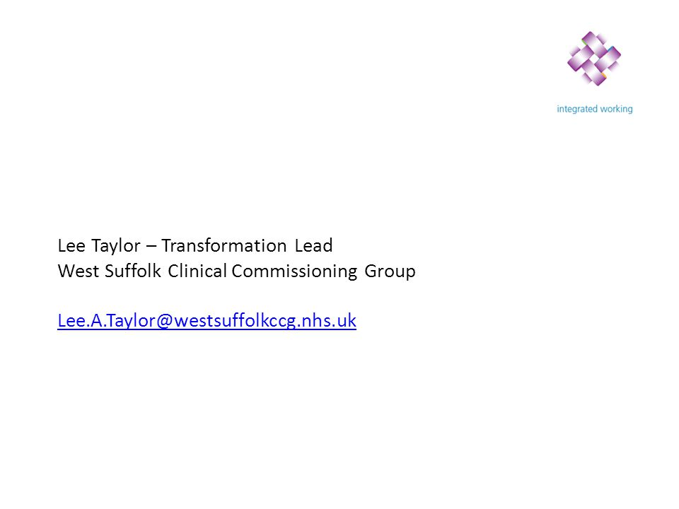 Lee Taylor – Transformation Lead West Suffolk Clinical Commissioning Group Lee.A.Taylor@westsuffolkccg.nhs.uk Lee.A.Taylor@westsuffolkccg.nhs.uk