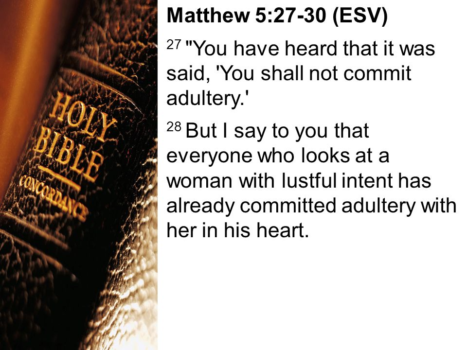 Matthew 5:27-30 (ESV) 27 You have heard that it was said, You shall not commit adultery. 28 But I say to you that everyone who looks at a woman with lustful intent has already committed adultery with her in his heart.