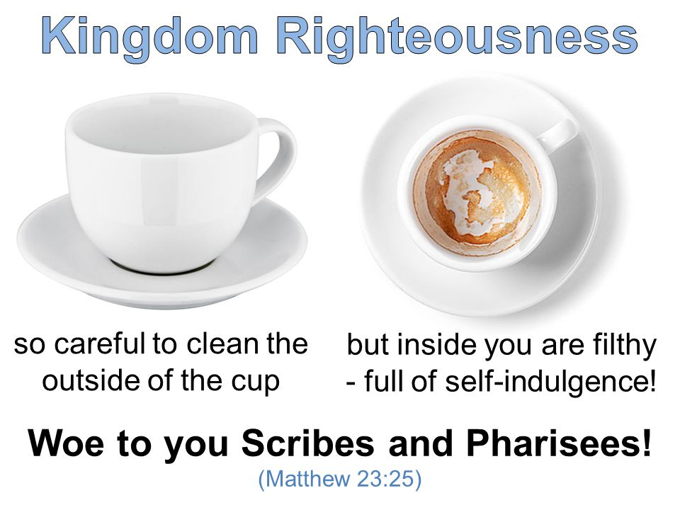 so careful to clean the outside of the cup but inside you are filthy - full of self-indulgence.