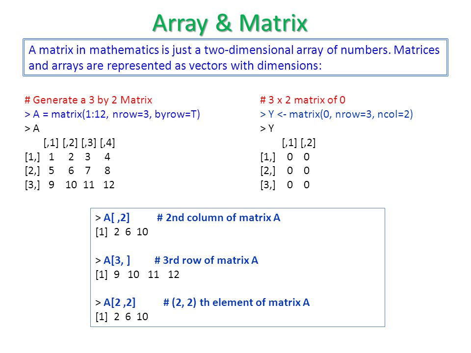 Array & Matrix A matrix in mathematics is just a two-dimensional array of numbers. Matrices and arrays are represented as vectors with dimensions: # 3
