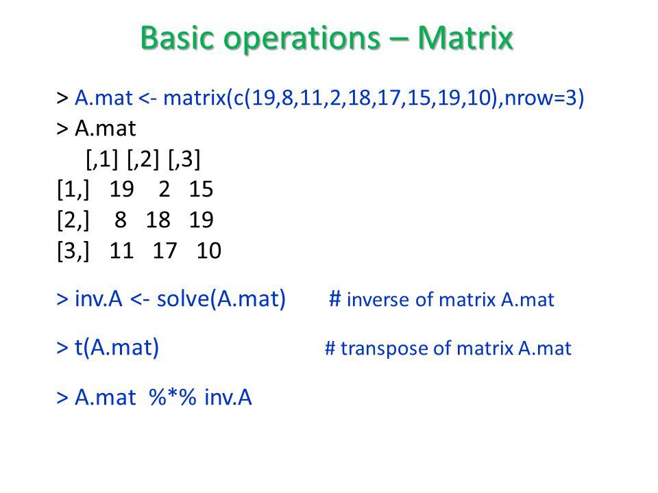 > A.mat <- matrix(c(19,8,11,2,18,17,15,19,10),nrow=3) > A.mat [,1] [,2] [,3] [1,] 19 2 15 [2,] 8 18 19 [3,] 11 17 10 > inv.A <- solve(A.mat) # inverse