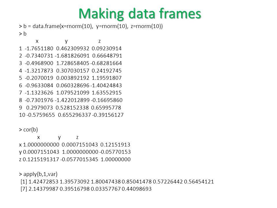 > b = data.frame(x=rnorm(10), y=rnorm(10), z=rnorm(10)) > b x y z 1 -1.7651180 0.462309932 0.09230914 2 -0.7340731 -1.681826091 0.66648791 3 -0.4968900 1.728658405 -0.68281664 4 -1.3217873 0.307030157 0.24192745 5 -0.2070019 0.003892192 1.19591807 6 -0.9633084 0.060328696 -1.40424843 7 -1.1323626 1.079521099 1.63552915 8 -0.7301976 -1.422012899 -0.16695860 9 0.2979073 0.528152338 0.65995778 10 -0.5759655 0.655296337 -0.39156127 > cor(b) x y z x 1.0000000000 0.0007151043 0.12151913 y 0.0007151043 1.0000000000 -0.05770153 z 0.1215191317 -0.0577015345 1.00000000 > apply(b,1,var) [1] 1.42472853 1.39573092 1.80047438 0.85041478 0.57226442 0.56454121 [7] 2.14379987 0.39516798 0.03357767 0.44098693 Making data frames