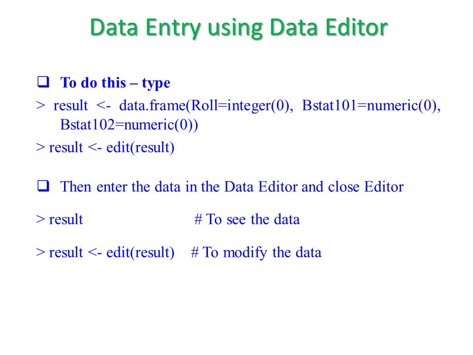  To do this – type > result <- data.frame(Roll=integer(0), Bstat101=numeric(0), Bstat102=numeric(0)) > result <- edit(result)  Then enter the data in the Data Editor and close Editor > result # To see the data > result <- edit(result) # To modify the data Data Entry using Data Editor