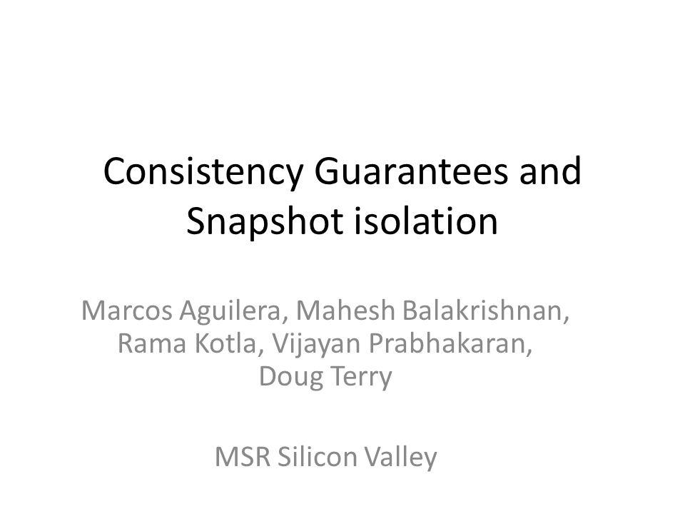 Consistency Guarantees and Snapshot isolation Marcos Aguilera, Mahesh Balakrishnan, Rama Kotla, Vijayan Prabhakaran, Doug Terry MSR Silicon Valley