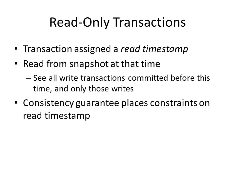 Read-Only Transactions Transaction assigned a read timestamp Read from snapshot at that time – See all write transactions committed before this time, and only those writes Consistency guarantee places constraints on read timestamp