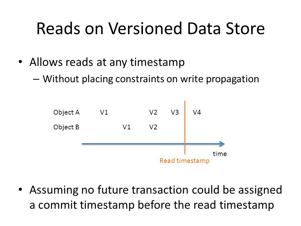 Reads on Versioned Data Store Allows reads at any timestamp – Without placing constraints on write propagation Assuming no future transaction could be assigned a commit timestamp before the read timestamp time Object A Object B V1 V2 V3V4 Read timestamp