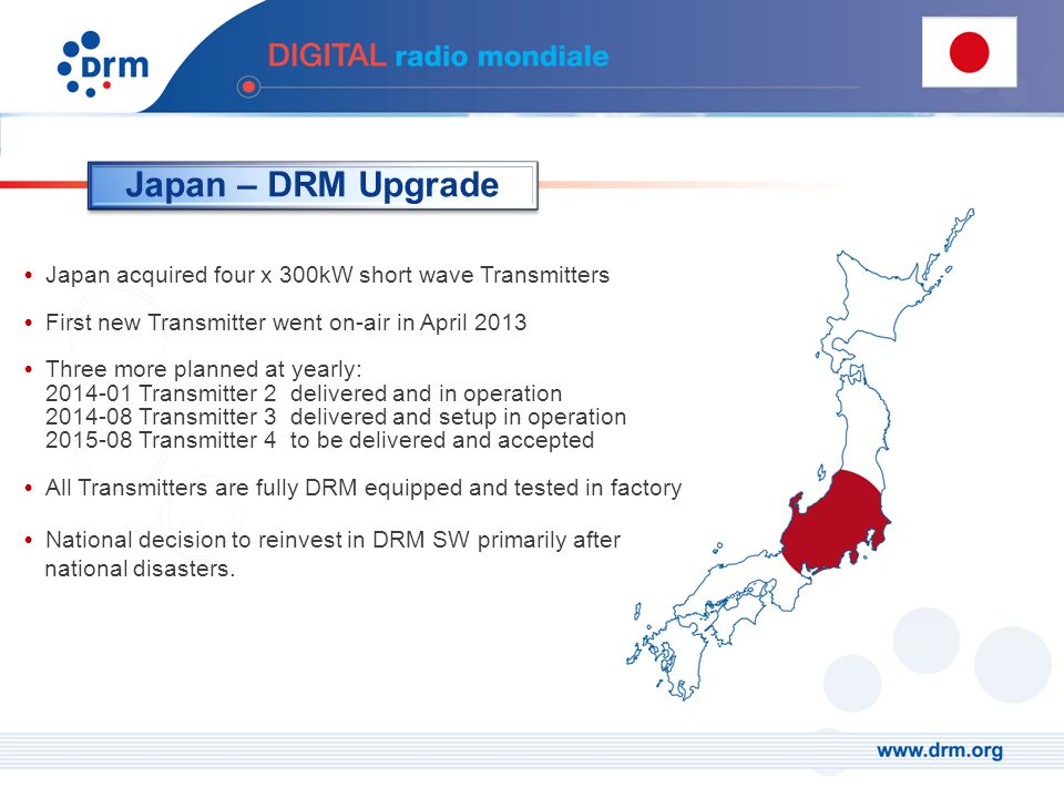 Japan acquired four x 300kW short wave Transmitters First new Transmitter went on-air in April 2013 Three more planned at yearly: 2014-01 Transmitter 2 delivered and in operation 2014-08 Transmitter 3delivered and setup in operation 2015-08 Transmitter 4to be delivered and accepted All Transmitters are fully DRM equipped and tested in factory National decision to reinvest in DRM SW primarily after national disasters.