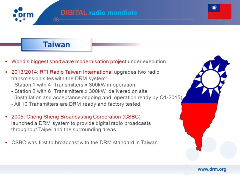 Taiwan World's biggest shortwave modernisation project under execution 2013/2014: RTI Radio Taiwan International upgrades two radio transmission sites with the DRM system: - Station 1 with 4 Transmitters x 300kW in operation - Station 2 with 6 Transmitters x 300kW delivered on site (installation and acceptance ongoing and operation ready by Q1-2015) - All 10 Transmitters are DRM ready and factory tested.
