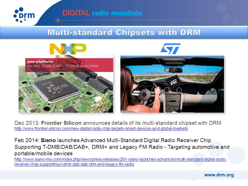 Dec 2013: Frontier Silicon announces details of its multi-standard chipset with DRM http://www.frontier-silicon.com/new-digital-radio-chip-targets-smart-devices-and-global-markets Feb 2014: Siano launches Advanced Multi-Standard Digital Radio Receiver Chip Supporting T-DMB/DAB/DAB+, DRM+ and Legacy FM Radio - Targeting automotive and portable/mobile devices http://www.siano-ms.com/index.php/news/press-releases/261-siano-launches-advanced-multi-standard-digital-radio- receiver-chip-supporting-t-dmb-dab-dab-drm-and-legacy-fm-radio