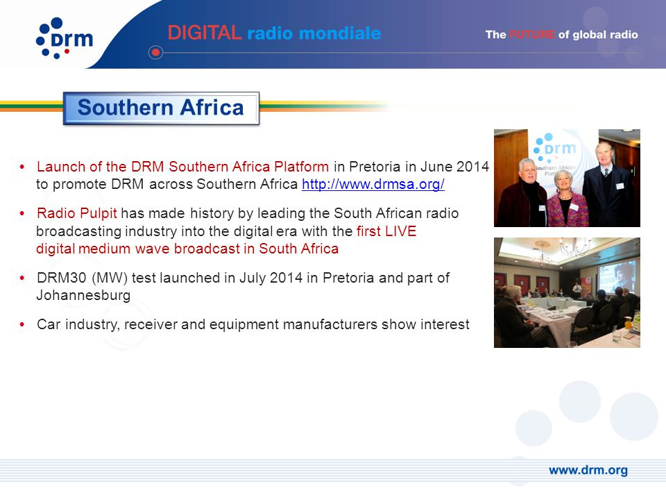 Launch of the DRM Southern Africa Platform in Pretoria in June 2014 to promote DRM across Southern Africa http://www.drmsa.org/http://www.drmsa.org/ Radio Pulpit has made history by leading the South African radio broadcasting industry into the digital era with the first LIVE digital medium wave broadcast in South Africa DRM30 (MW) test launched in July 2014 in Pretoria and part of Johannesburg Car industry, receiver and equipment manufacturers show interest Southern Africa