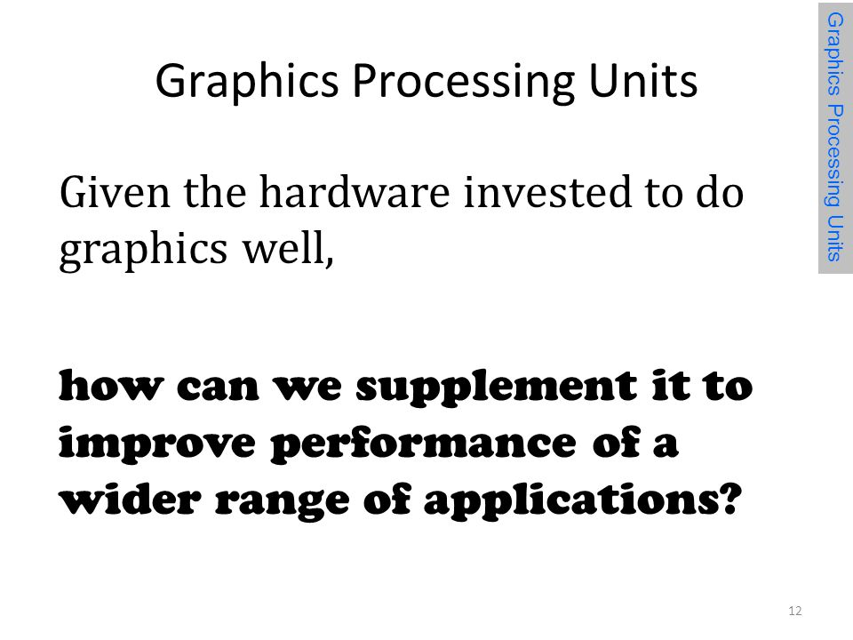 Graphics Processing Units Given the hardware invested to do graphics well, how can we supplement it to improve performance of a wider range of applications.