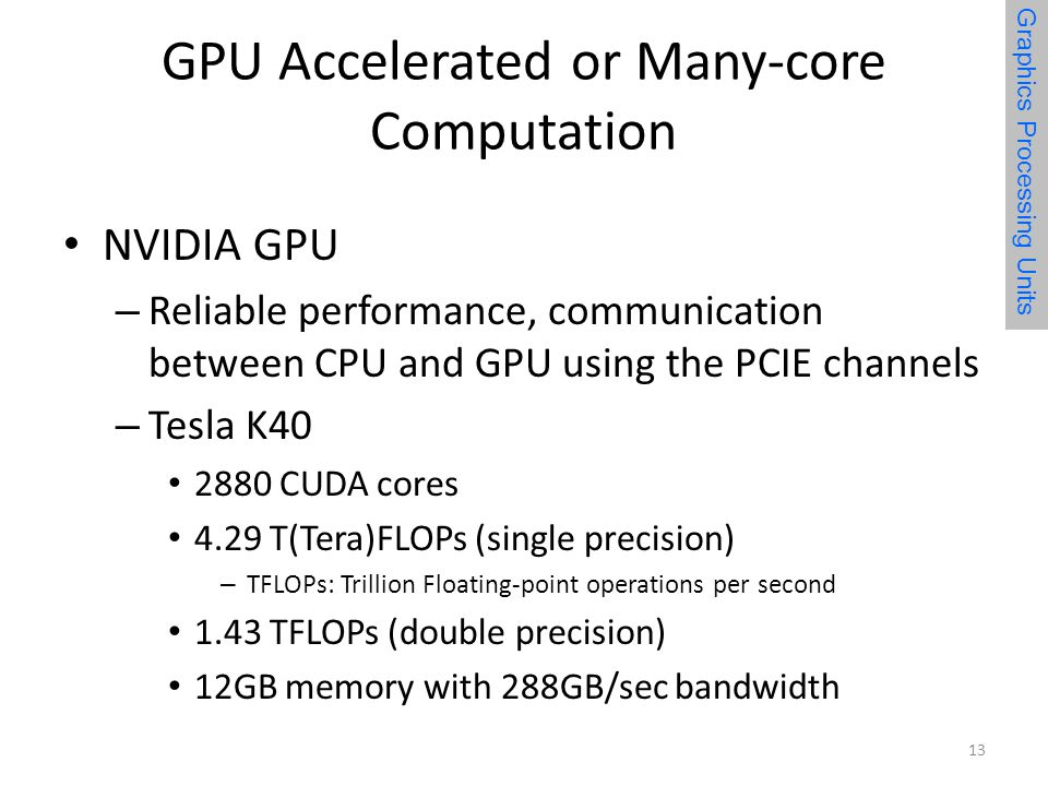 GPU Accelerated or Many-core Computation NVIDIA GPU – Reliable performance, communication between CPU and GPU using the PCIE channels – Tesla K CUDA cores 4.29 T(Tera)FLOPs (single precision) – TFLOPs: Trillion Floating-point operations per second 1.43 TFLOPs (double precision) 12GB memory with 288GB/sec bandwidth 13 Graphics Processing Units