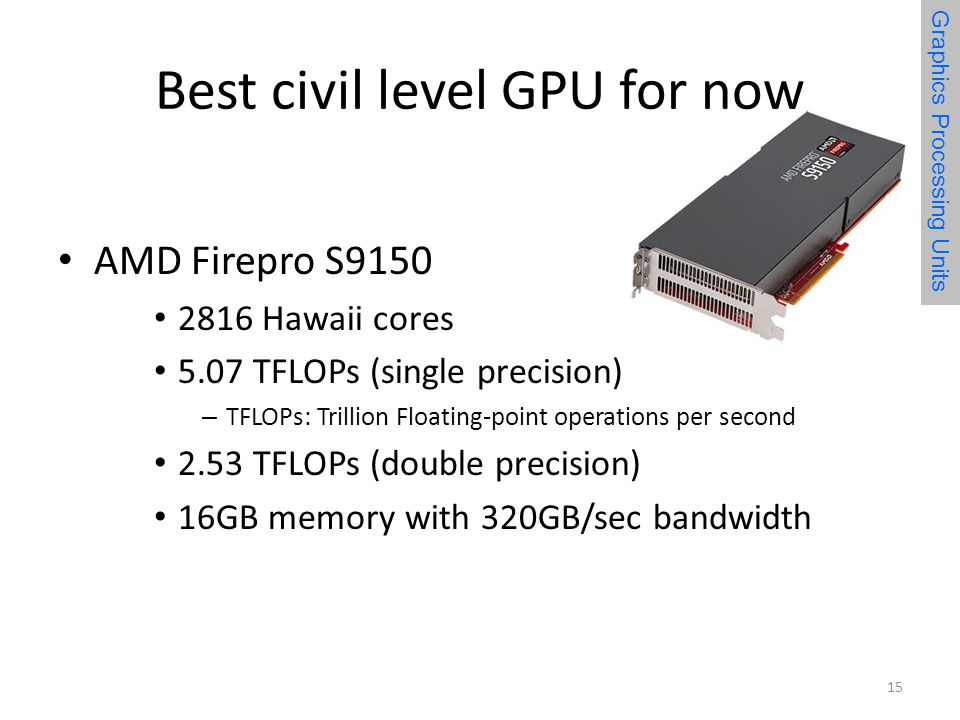 Best civil level GPU for now AMD Firepro S Hawaii cores 5.07 TFLOPs (single precision) – TFLOPs: Trillion Floating-point operations per second 2.53 TFLOPs (double precision) 16GB memory with 320GB/sec bandwidth 15 Graphics Processing Units