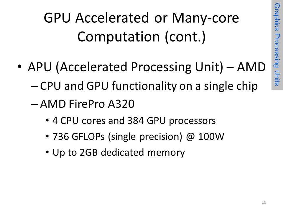 GPU Accelerated or Many-core Computation (cont.) APU (Accelerated Processing Unit) – AMD – CPU and GPU functionality on a single chip – AMD FirePro A320 4 CPU cores and 384 GPU processors 736 GFLOPs (single 100W Up to 2GB dedicated memory 16 Graphics Processing Units
